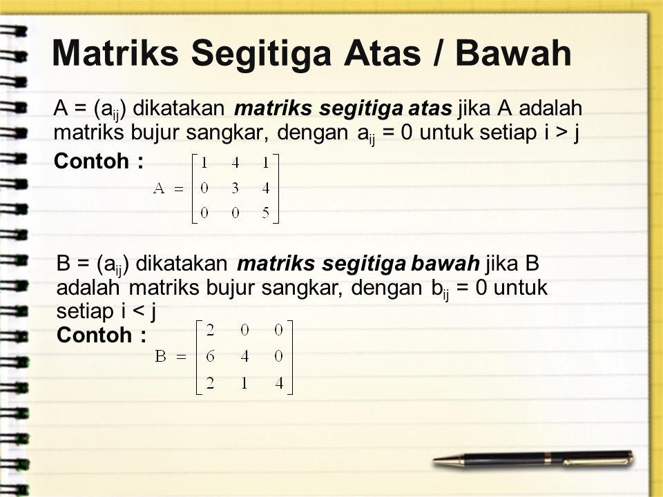 Matriks Segitiga Atas / Bawah A = (a ij ) dikatakan matriks segitiga atas jika A adalah matriks bujur sangkar, dengan a ij = 0 untuk setiap i > j Cont