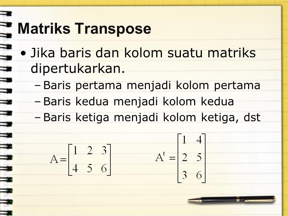 Matriks Transpose Jika baris dan kolom suatu matriks dipertukarkan. –Baris pertama menjadi kolom pertama –Baris kedua menjadi kolom kedua –Baris ketig