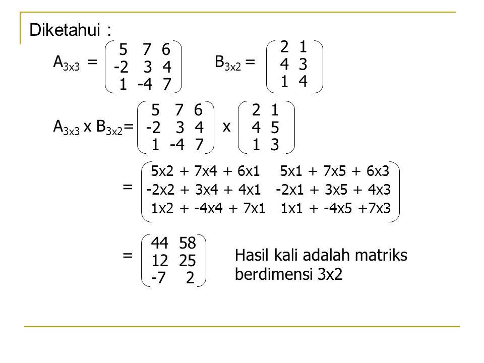 2 1 4 3 1 4 Diketahui : A 3x3 = 5 7 6 -2 3 4 1 -4 7 B 3x2 = A 3x3 x B 3x2 = 5 7 6 -2 3 4 1 -4 7 2 1 4 5 1 3 x = 5x2 + 7x4 + 6x1 5x1 + 7x5 + 6x3 -2x2 +