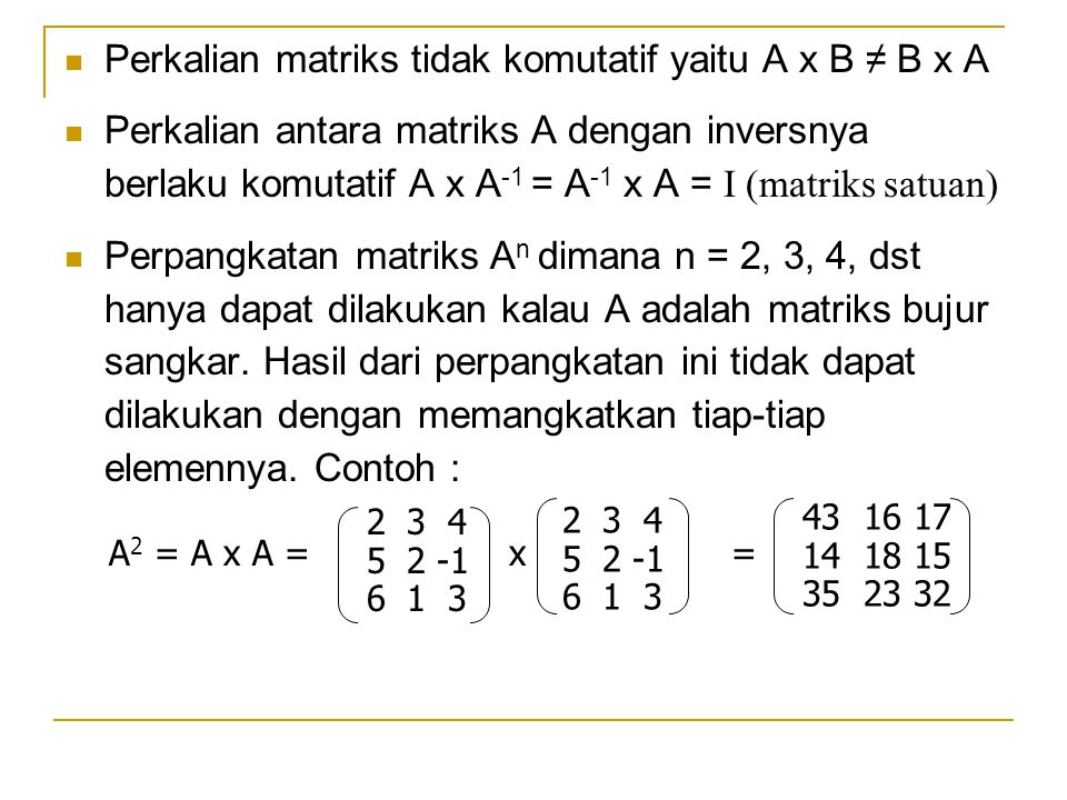 Perkalian matriks tidak komutatif yaitu A x B ≠ B x A Perkalian antara matriks A dengan inversnya berlaku komutatif A x A -1 = A -1 x A = I (matriks s