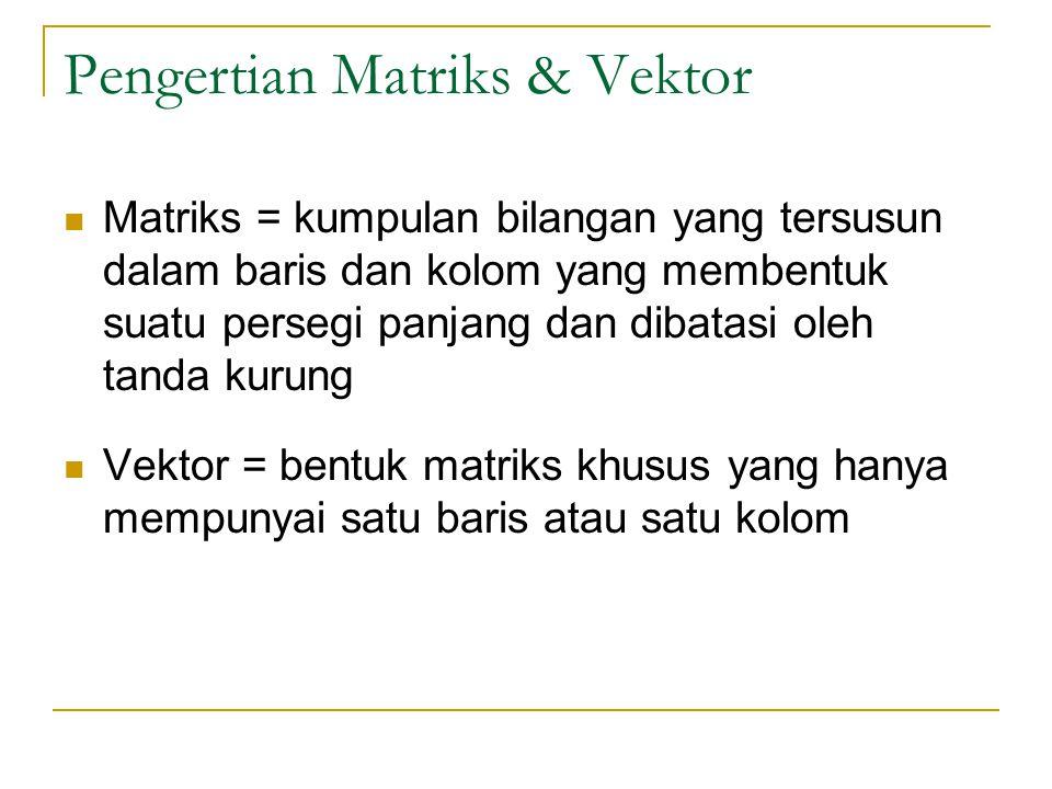 Pengertian Matriks & Vektor Matriks = kumpulan bilangan yang tersusun dalam baris dan kolom yang membentuk suatu persegi panjang dan dibatasi oleh tan