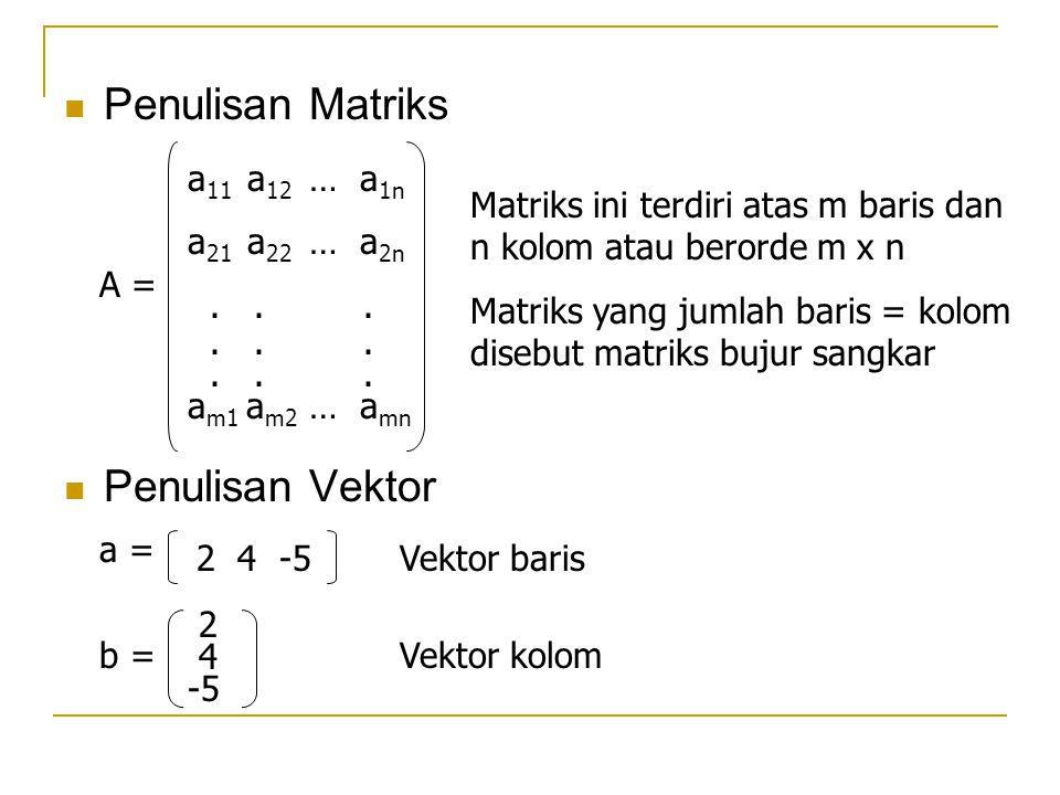 Penulisan Matriks Penulisan Vektor A = a 11 a 12 … a 1n a 21 a 22 … a 2n... a m1 a m2 … a mn Matriks ini terdiri atas m baris dan n kolom atau berorde