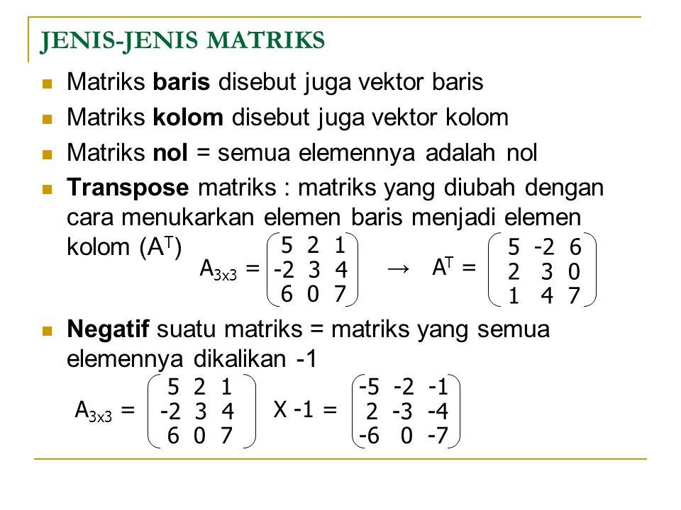 JENIS-JENIS MATRIKS Matriks baris disebut juga vektor baris Matriks kolom disebut juga vektor kolom Matriks nol = semua elemennya adalah nol Transpose