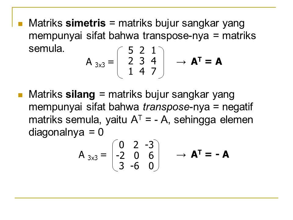 Matriks simetris = matriks bujur sangkar yang mempunyai sifat bahwa transpose-nya = matriks semula. Matriks silang = matriks bujur sangkar yang mempun
