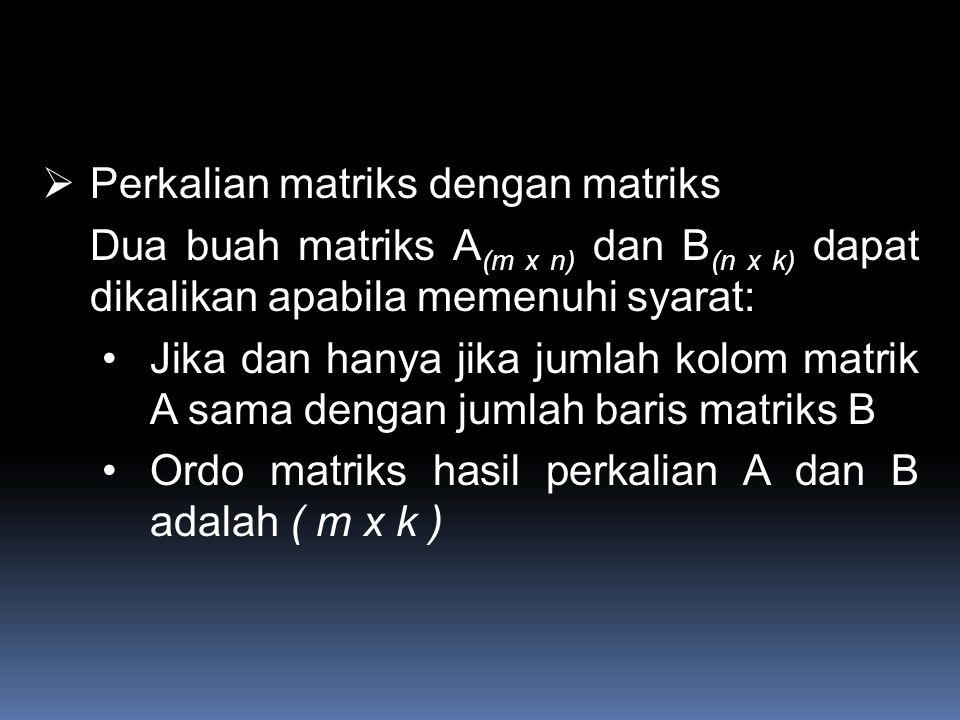 Perkalian matriks dengan matriks Dua buah matriks A (m x n) dan B (n x k) dapat dikalikan apabila memenuhi syarat: Jika dan hanya jika jumlah kolom matrik A sama dengan jumlah baris matriks B Ordo matriks hasil perkalian A dan B adalah ( m x k )