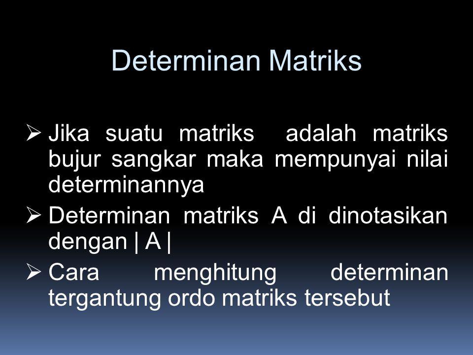 Determinan Matriks  Jika suatu matriks adalah matriks bujur sangkar maka mempunyai nilai determinannya  Determinan matriks A di dinotasikan dengan | A |  Cara menghitung determinan tergantung ordo matriks tersebut