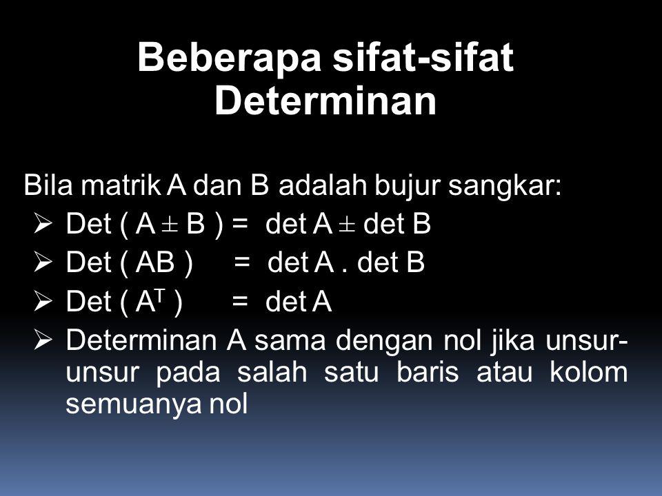 Beberapa sifat-sifat Determinan Bila matrik A dan B adalah bujur sangkar:  Det ( A ± B ) = det A ± det B  Det ( AB ) = det A. det B  Det ( A T ) =