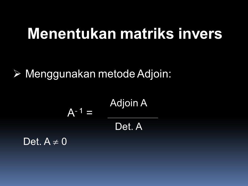 Menentukan matriks invers  Menggunakan metode Adjoin: A - 1 = Adjoin A Det. A Det. A  0