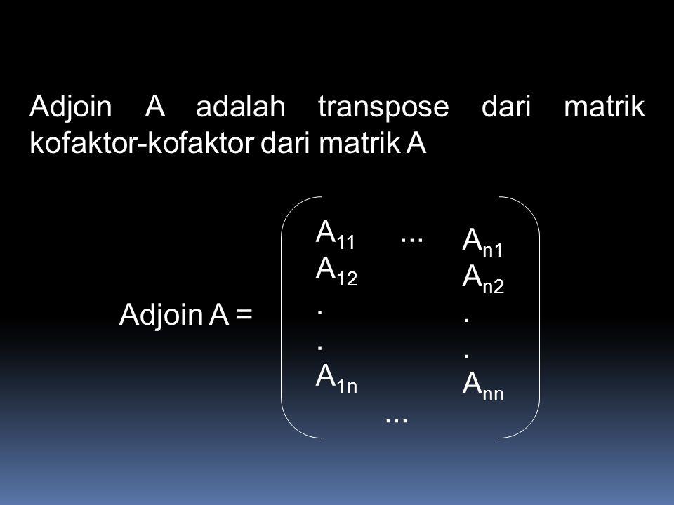 Adjoin A adalah transpose dari matrik kofaktor-kofaktor dari matrik A Adjoin A = A 11 A 12. A 1n... A n1 A n2. A nn...