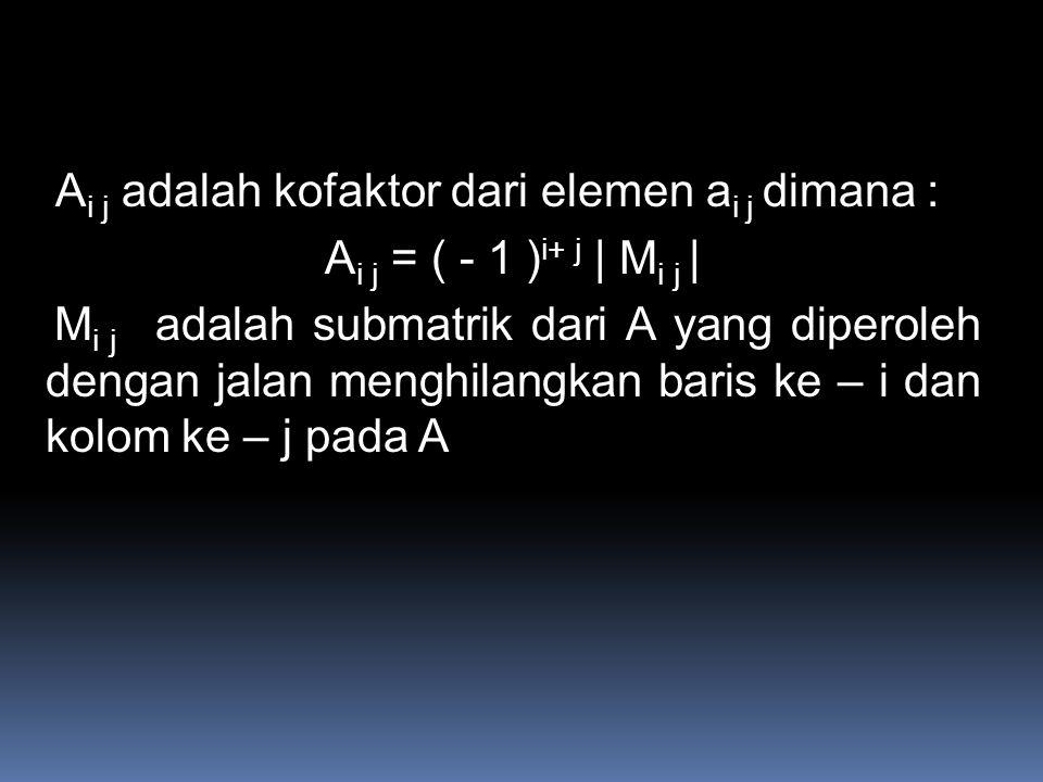 A i j adalah kofaktor dari elemen a i j dimana : A i j = ( - 1 ) i+ j | M i j | M i j adalah submatrik dari A yang diperoleh dengan jalan menghilangkan baris ke – i dan kolom ke – j pada A