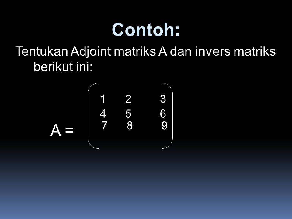 Contoh: Tentukan Adjoint matriks A dan invers matriks berikut ini: A = 1 2 3 4 5 6 7 8 9