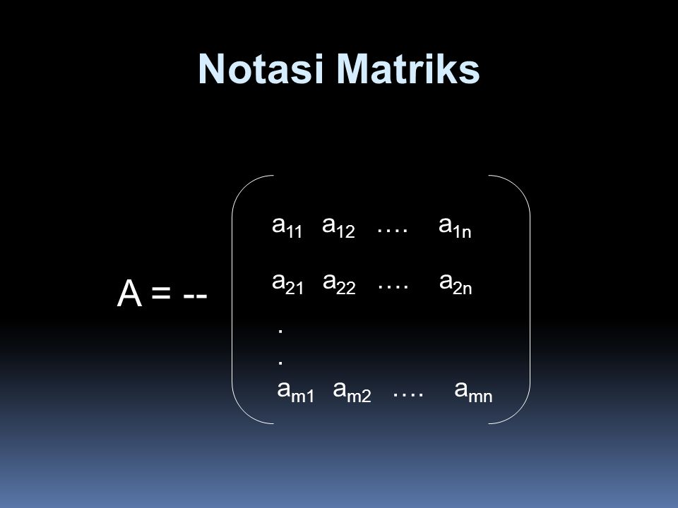 Notasi Matriks A = -- a 11 a 12 …. a 1n a 21 a 22 …. a 2n. a m1 a m2 …. a mn