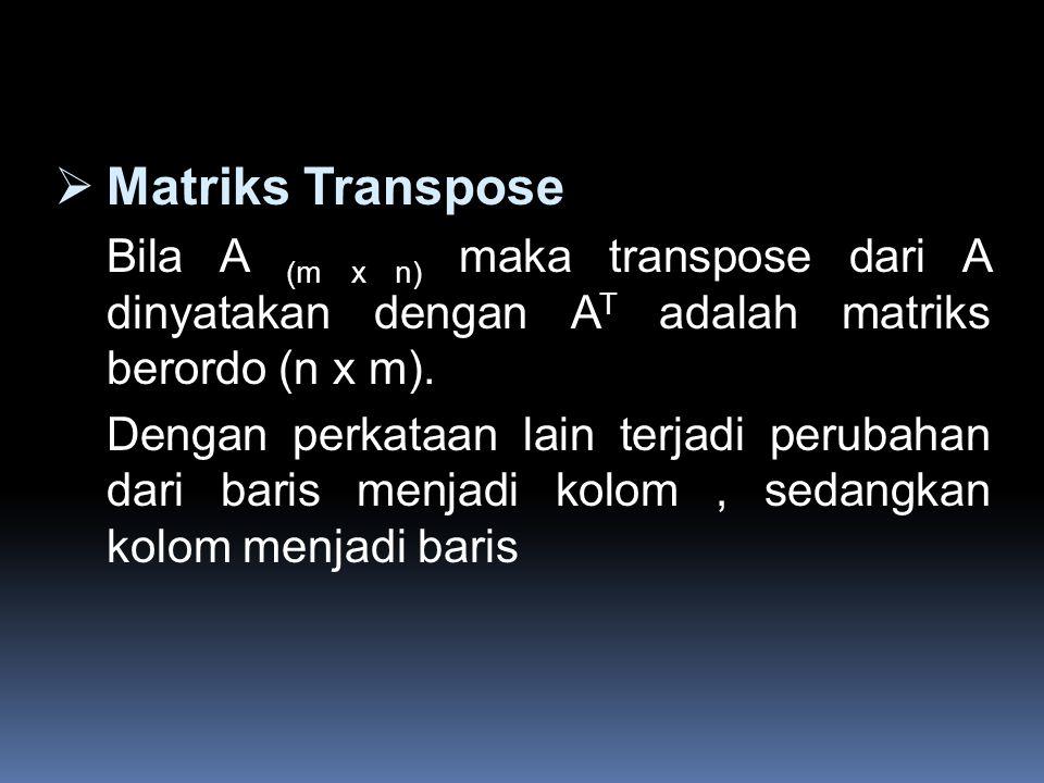  Matriks Transpose Bila A (m x n) maka transpose dari A dinyatakan dengan A T adalah matriks berordo (n x m). Dengan perkataan lain terjadi perubahan