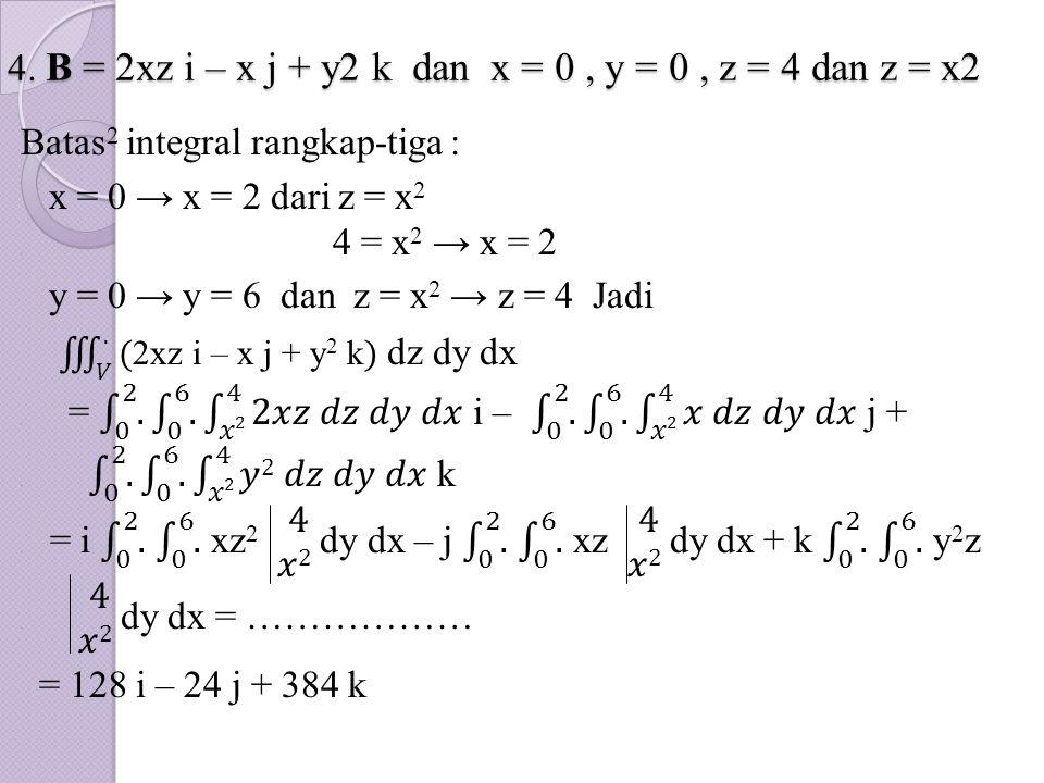 4. B = 2xz i – x j + y2 k dan x = 0, y = 0, z = 4 dan z = x2