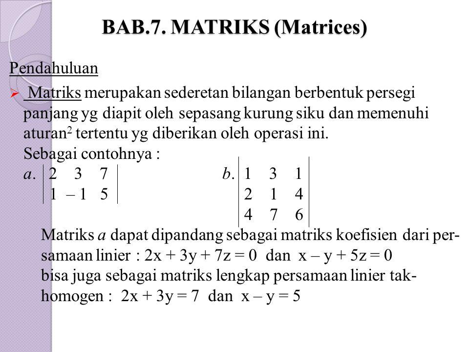 BAB.7. MATRIKS (Matrices) Pendahuluan  Matriks merupakan sederetan bilangan berbentuk persegi panjang yg diapit oleh sepasang kurung siku dan memenuh