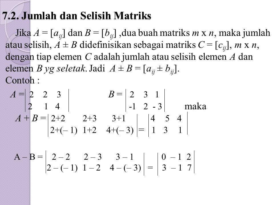 7.2. Jumlah dan Selisih Matriks Jika A = [a ij ] dan B = [b ij ],dua buah matriks m x n, maka jumlah atau selisih, A ± B didefinisikan sebagai matriks