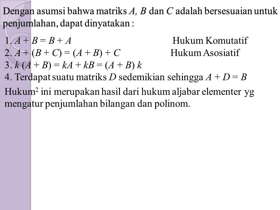 Dengan asumsi bahwa matriks A, B dan C adalah bersesuaian untuk penjumlahan, dapat dinyatakan : 1. A + B = B + A Hukum Komutatif 2. A + (B + C) = (A +