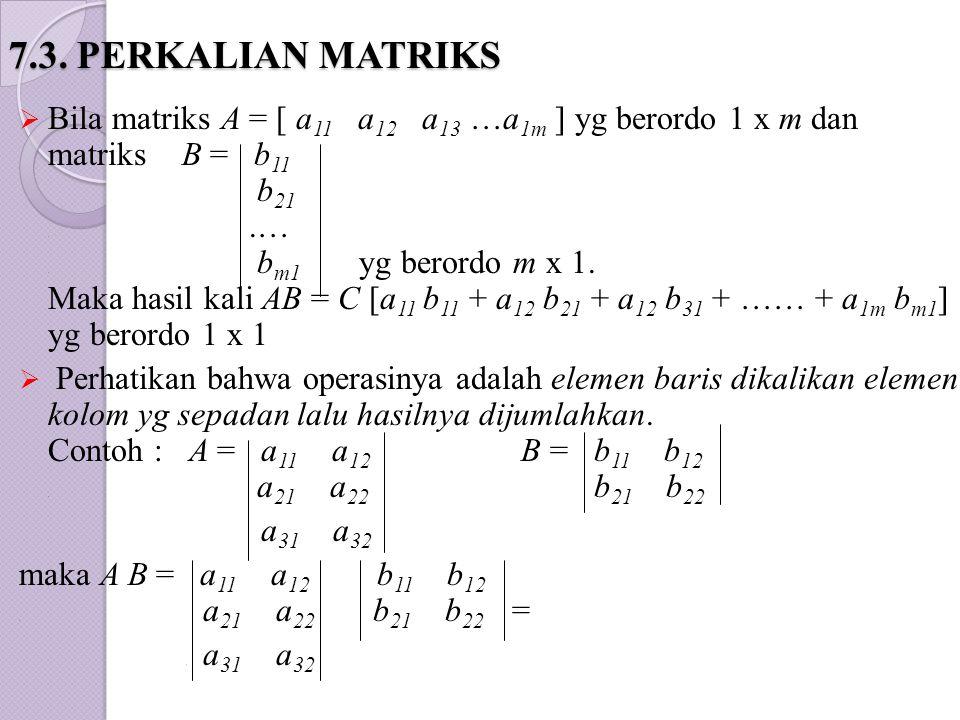 7.3. PERKALIAN MATRIKS  Bila matriks A = [ a 11 a 12 a 13 …a 1m ] yg berordo 1 x m dan matriks B = b 11. b 21..…. b m1 yg berordo m x 1. Maka hasil k