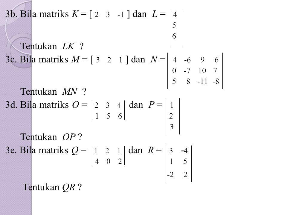 . 3b. Bila matriks K = [ 2 3 -1 ] dan L = 4. 5. 6. Tentukan LK ? 3c. Bila matriks M = [ 3 2 1 ] dan N = 4 -6 9 6. 0 -7 10 7. 5 8 -11 -8. Tentukan MN ?