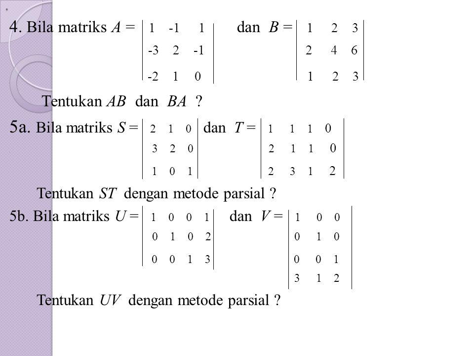 . 4. Bila matriks A = 1 -1 1 dan B = 1 2 3. -3 2 -1 2 4 6 -2 1 0 1 2 3 Tentukan AB dan BA ? 5a. Bila matriks S = 2 1 0 dan T = 1 1 1 0. 3 2 0 2 1 1 0