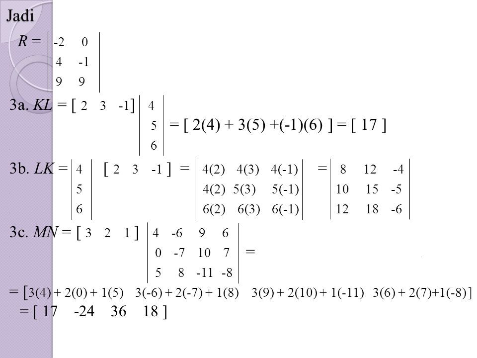 Jadi R = -2 0. 4 -1. 9 9 3a. KL = [ 2 3 -1 ] 4. 5 = [ 2(4) + 3(5) +(-1)(6) ] = [ 17 ]. 6 3b. LK = 4 [ 2 3 -1 ] = 4(2) 4(3) 4(-1) = 8 12 -4. 5 4(2) 5(3