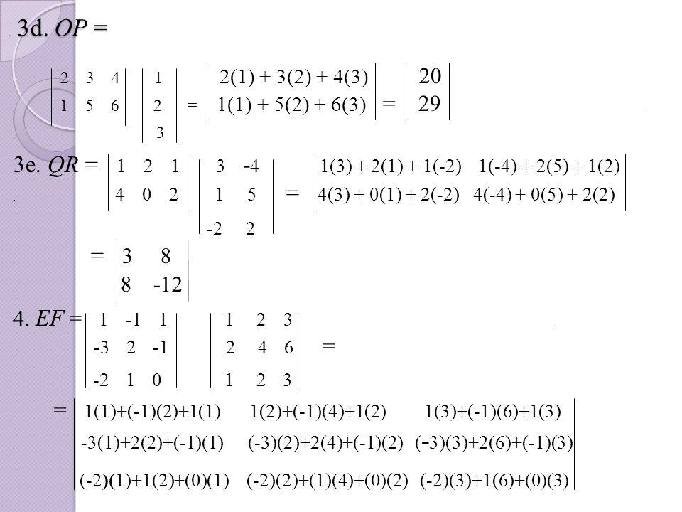 . 3d. OP = 2 3 4 1 2(1) + 3(2) + 4(3) 20. 1 5 6 2 = 1(1) + 5(2) + 6(3) = 29.. 3 3e. QR = 1 2 1 3 - 4 1(3) + 2(1) + 1(-2) 1(-4) + 2(5) + 1(2). 4 0 2 1
