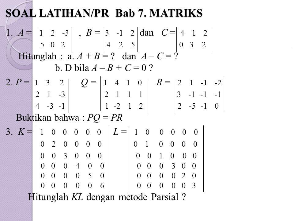 SOAL LATIHAN/PR Bab 7. MATRIKS SOAL LATIHAN/PR Bab 7. MATRIKS 1. A = 1 2 -3, B = 3 -1 2 dan C = 4 1 2. 5 0 2 4 2 5 0 3 2.. Hitunglah : a. A + B = ? da
