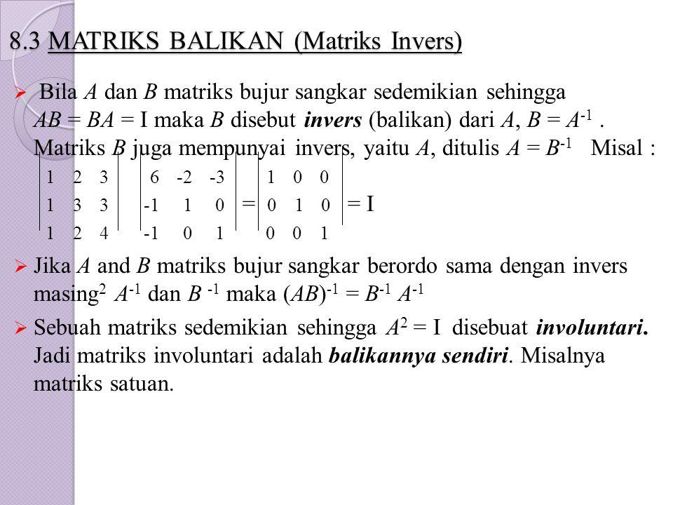 8.3 MATRIKS BALIKAN (Matriks Invers)  Bila A dan B matriks bujur sangkar sedemikian sehingga AB = BA = I maka B disebut invers (balikan) dari A, B =
