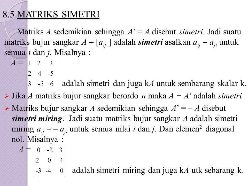 8.5 MATRIKS SIMETRI Matriks A sedemikian sehingga A' = A disebut simetri. Jadi suatu matriks bujur sangkar A = [a ij ] adalah simetri asalkan a ij = a