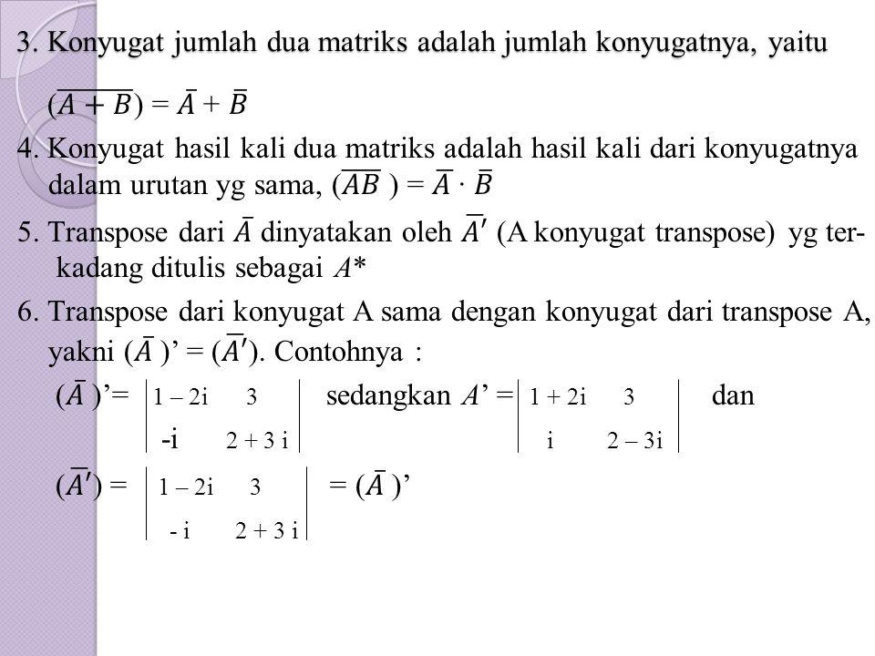 3. Konyugat jumlah dua matriks adalah jumlah konyugatnya, yaitu 3. Konyugat jumlah dua matriks adalah jumlah konyugatnya, yaitu