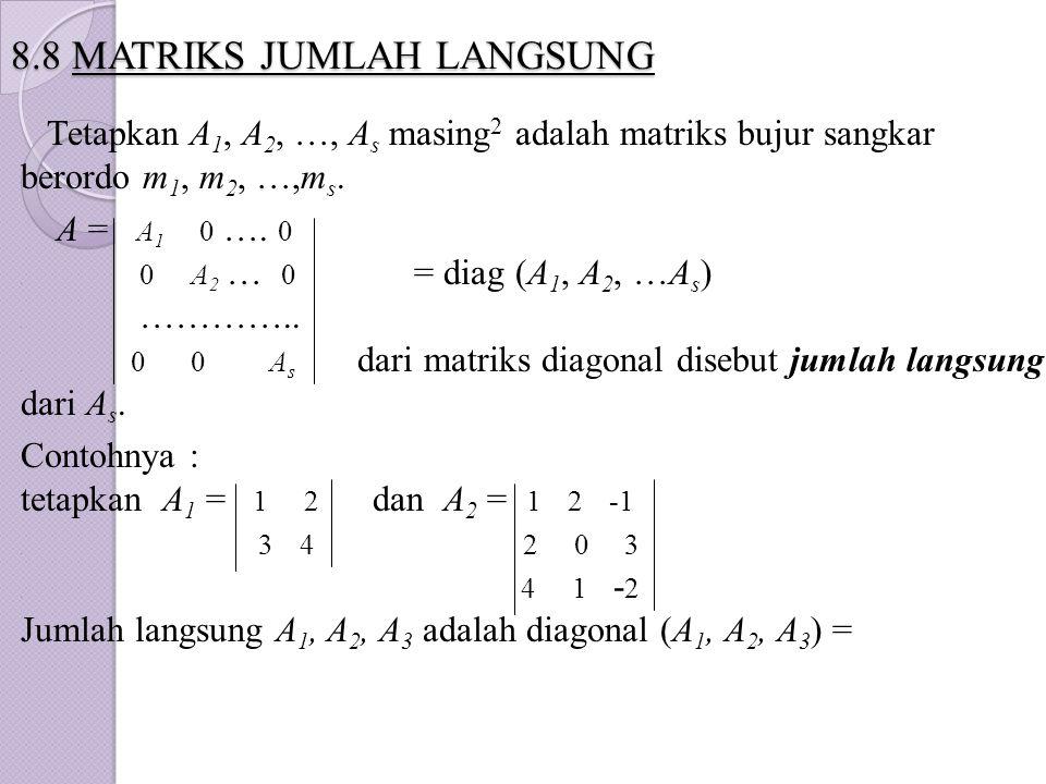 8.8 MATRIKS JUMLAH LANGSUNG Tetapkan A 1, A 2, …, A s masing 2 adalah matriks bujur sangkar berordo m 1, m 2, …,m s. A = A 1 0 …. 0. 0 A 2 … 0 = diag