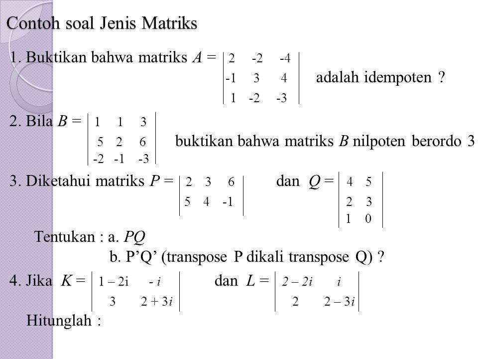 Contoh soal Jenis Matriks 1. Buktikan bahwa matriks A = 2 -2 -4. -1 3 4 adalah idempoten ?. 1 -2 -3 2. Bila B = 1 1 3. 5 2 6 buktikan bahwa matriks B