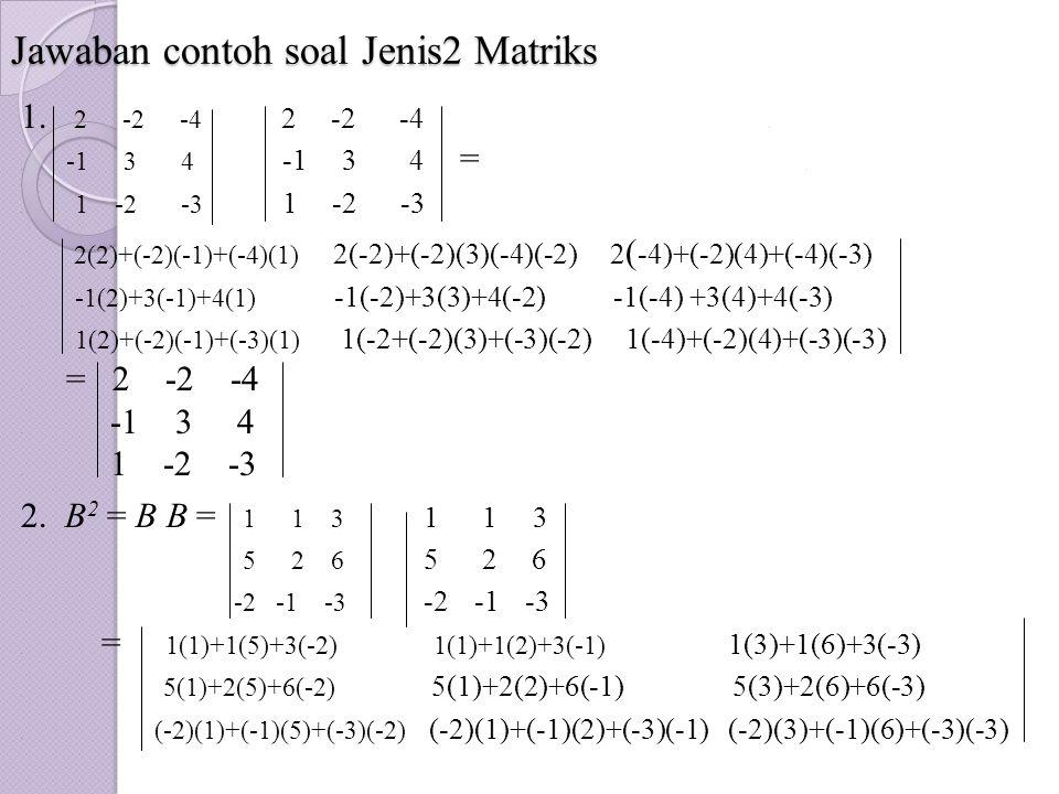 Jawaban contoh soal Jenis2 Matriks 1. 2 -2 -4 2 -2 -4.. -1 3 4 -1 3 4 =.. 1 -2 -3 1 -2 -3 2(2)+(-2)(-1)+(-4)(1) 2(-2)+(-2)(3)(-4)(-2) 2 ( -4)+(-2)(4)+