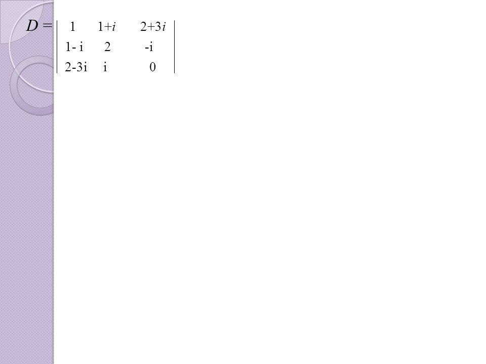 . D = 1 1+i 2+3i. 1- i 2 -i. 2-3i i 0