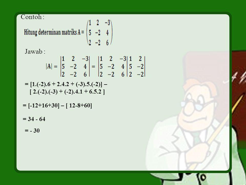 Contoh : Jawab : = [1.(-2).6 + 2.4.2 + (-3).5.(-2)] – [ 2.(-2).(-3) + (-2).4.1 + 6.5.2 ] = [-12+16+30] – [ 12-8+60] = 34 - 64 = - 30