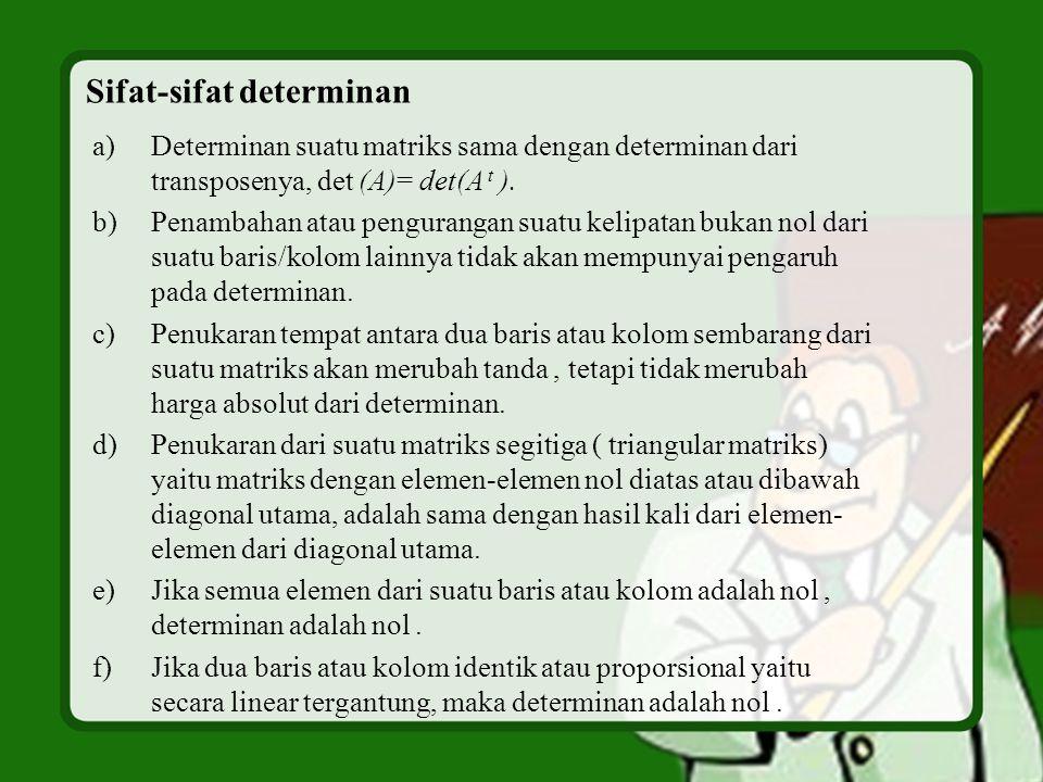 Sifat-sifat determinan a)Determinan suatu matriks sama dengan determinan dari transposenya, det (A)= det(A t ).