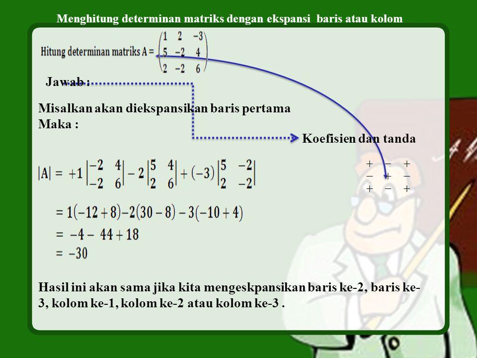 Menghitung determinan matriks dengan ekspansi baris atau kolom Jawab : Koefisien dan tanda Misalkan akan diekspansikan baris pertama Maka : Hasil ini akan sama jika kita mengeskpansikan baris ke-2, baris ke- 3, kolom ke-1, kolom ke-2 atau kolom ke-3.