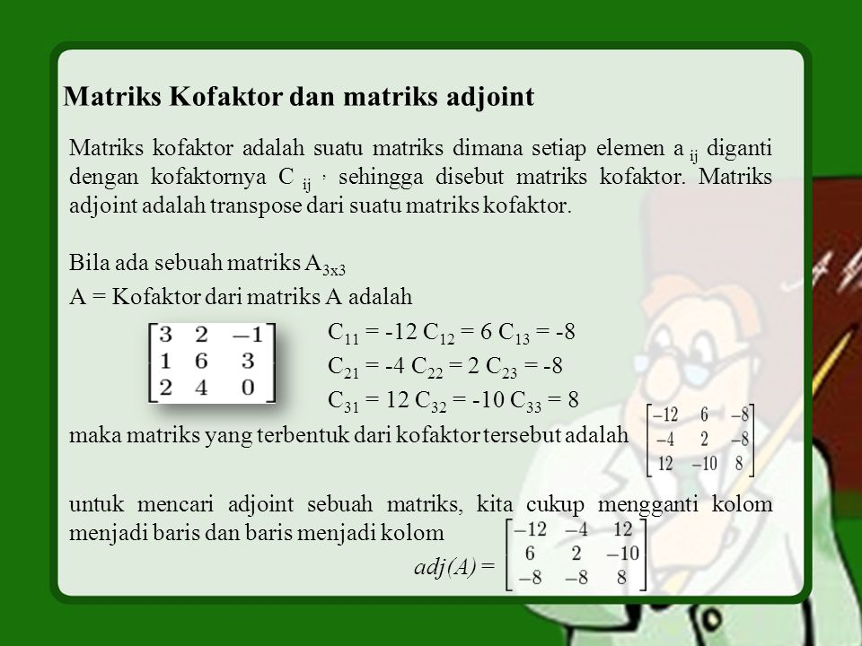 Matriks Kofaktor dan matriks adjoint Matriks kofaktor adalah suatu matriks dimana setiap elemen a ij diganti dengan kofaktornya C ij, sehingga disebut matriks kofaktor.