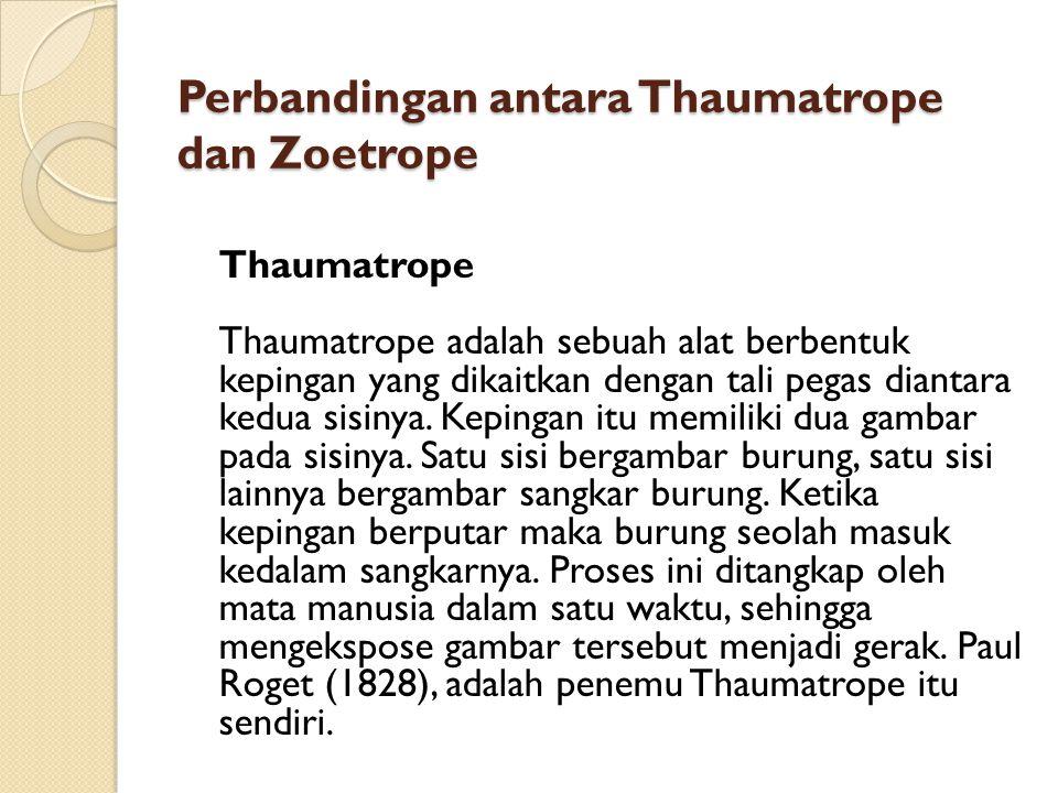 Perbandingan antara Thaumatrope dan Zoetrope Thaumatrope Thaumatrope adalah sebuah alat berbentuk kepingan yang dikaitkan dengan tali pegas diantara kedua sisinya.