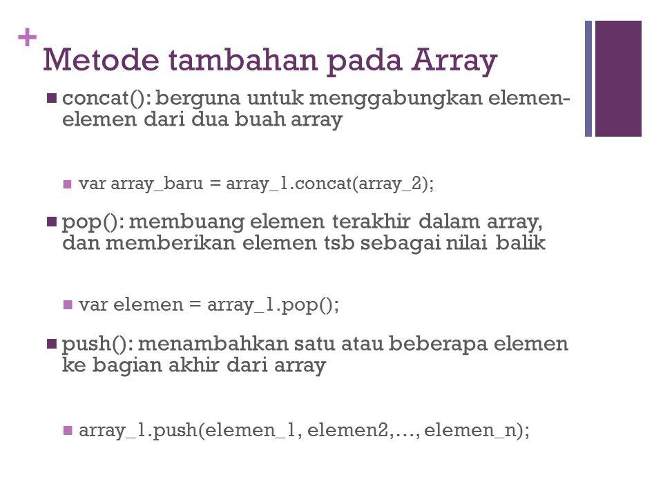 + Metode tambahan pada Array concat(): berguna untuk menggabungkan elemen- elemen dari dua buah array var array_baru = array_1.concat(array_2); pop(): membuang elemen terakhir dalam array, dan memberikan elemen tsb sebagai nilai balik var elemen = array_1.pop(); push(): menambahkan satu atau beberapa elemen ke bagian akhir dari array array_1.push(elemen_1, elemen2,…, elemen_n);