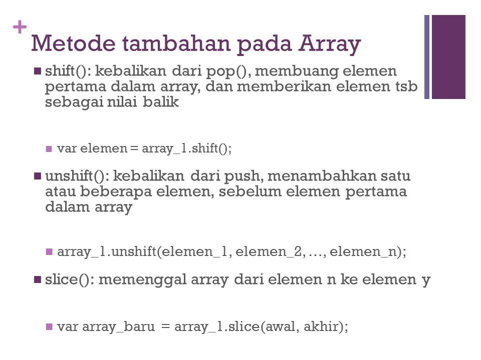 + Metode tambahan pada Array shift(): kebalikan dari pop(), membuang elemen pertama dalam array, dan memberikan elemen tsb sebagai nilai balik var elemen = array_1.shift(); unshift(): kebalikan dari push, menambahkan satu atau beberapa elemen, sebelum elemen pertama dalam array array_1.unshift(elemen_1, elemen_2, …, elemen_n); slice(): memenggal array dari elemen n ke elemen y var array_baru = array_1.slice(awal, akhir);
