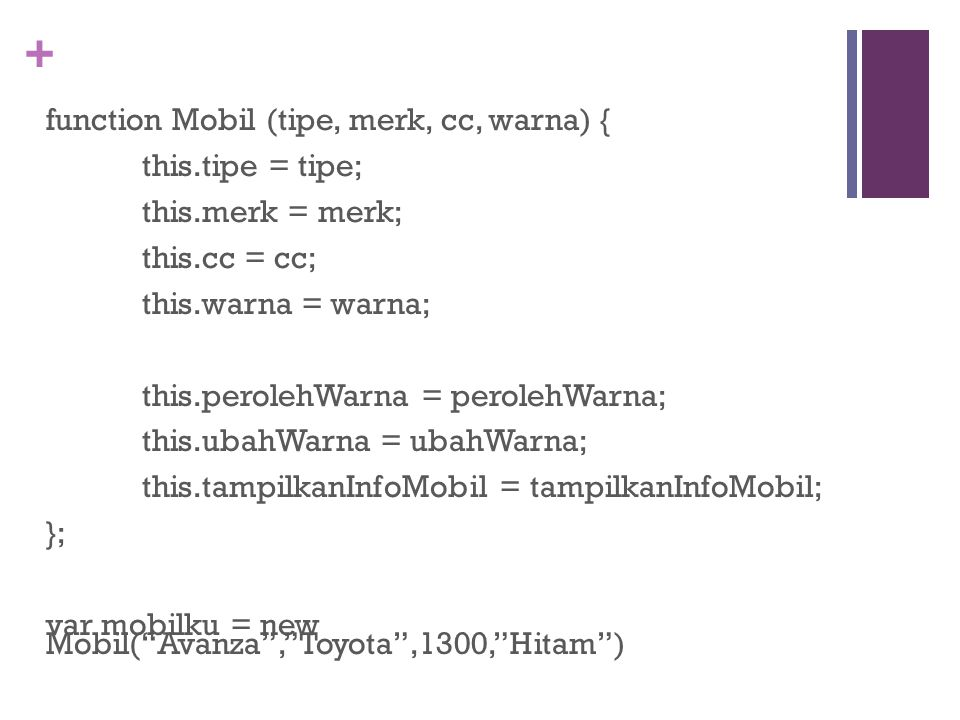 + function Mobil (tipe, merk, cc, warna) { this.tipe = tipe; this.merk = merk; this.cc = cc; this.warna = warna; this.perolehWarna = perolehWarna; this.ubahWarna = ubahWarna; this.tampilkanInfoMobil = tampilkanInfoMobil; }; var mobilku = new Mobil( Avanza , Toyota ,1300, Hitam )