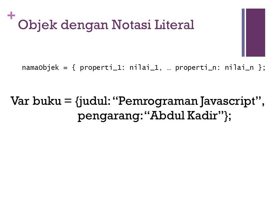 + Objek dengan Notasi Literal namaObjek = { properti_1: nilai_1, … properti_n: nilai_n }; Var buku = {judul: Pemrograman Javascript , pengarang: Abdul Kadir };
