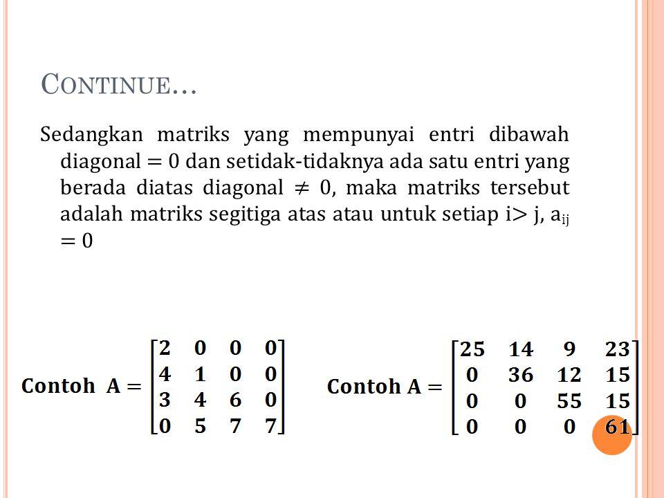C ONTINUE … Sedangkan matriks yang mempunyai entri dibawah diagonal = 0 dan setidak-tidaknya ada satu entri yang berada diatas diagonal ≠ 0, maka matr