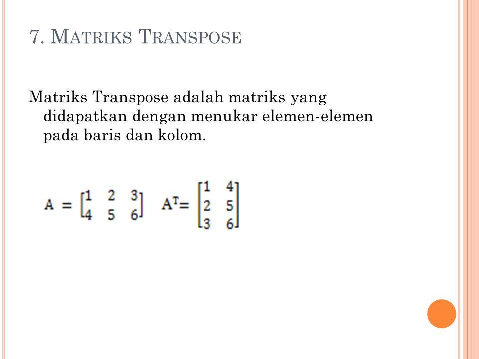7. M ATRIKS T RANSPOSE Matriks Transpose adalah matriks yang didapatkan dengan menukar elemen-elemen pada baris dan kolom.
