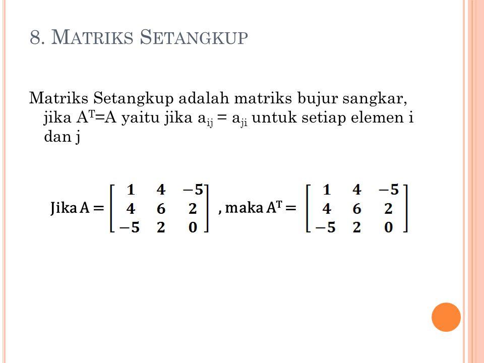 8. M ATRIKS S ETANGKUP Matriks Setangkup adalah matriks bujur sangkar, jika A T =A yaitu jika a ij = a ji untuk setiap elemen i dan j Jika A =, maka A
