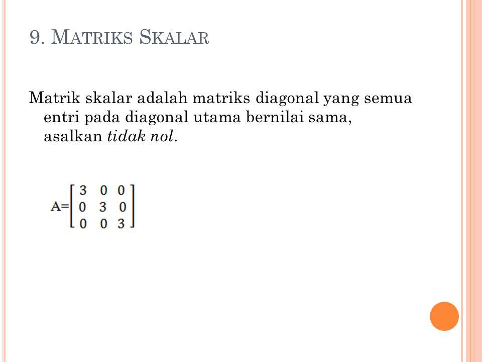9. M ATRIKS S KALAR Matrik skalar adalah matriks diagonal yang semua entri pada diagonal utama bernilai sama, asalkan tidak nol.
