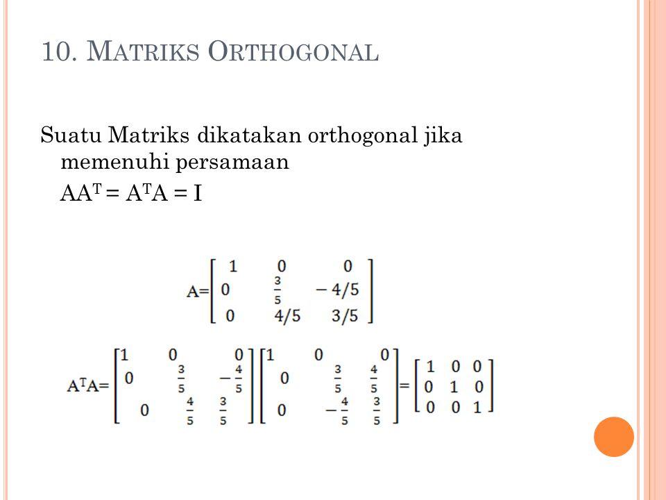 10. M ATRIKS O RTHOGONAL Suatu Matriks dikatakan orthogonal jika memenuhi persamaan AA T = A T A = I