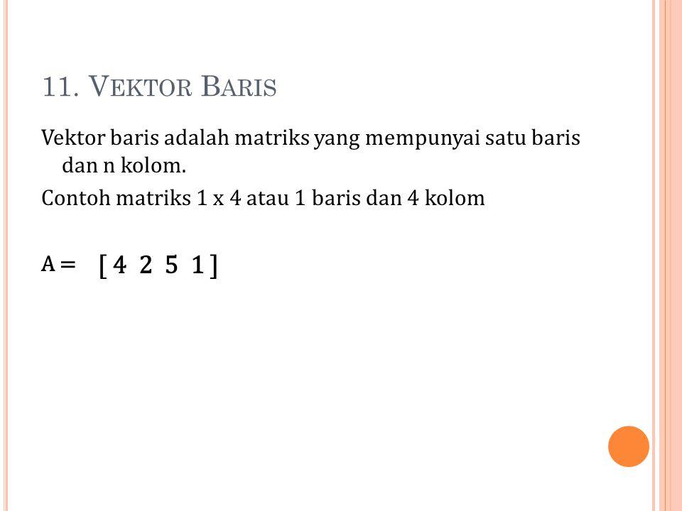 11. V EKTOR B ARIS Vektor baris adalah matriks yang mempunyai satu baris dan n kolom. Contoh matriks 1 x 4 atau 1 baris dan 4 kolom A = [ 4 2 5 1 ]