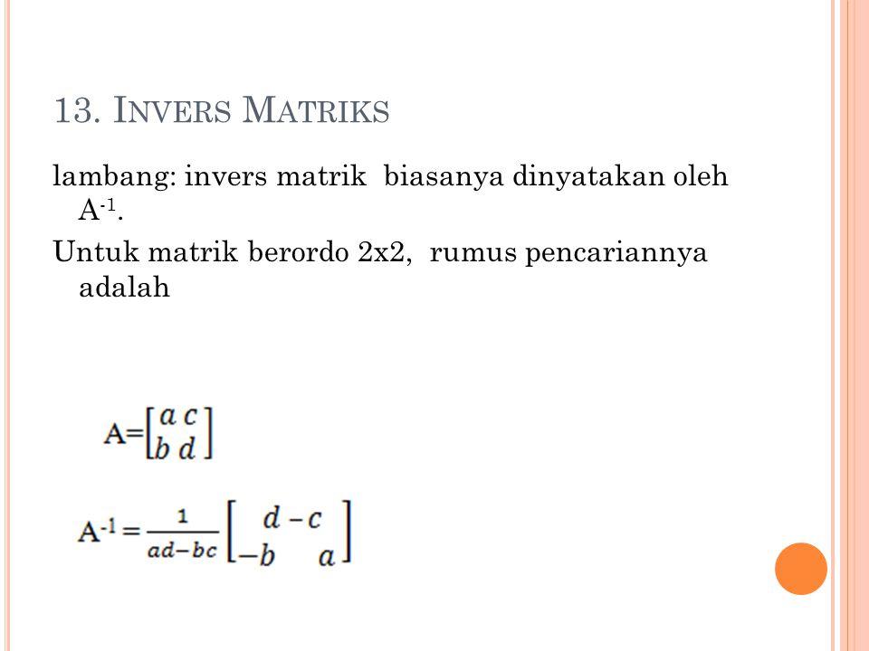 13. I NVERS M ATRIKS lambang: invers matrik biasanya dinyatakan oleh A -1. Untuk matrik berordo 2x2, rumus pencariannya adalah